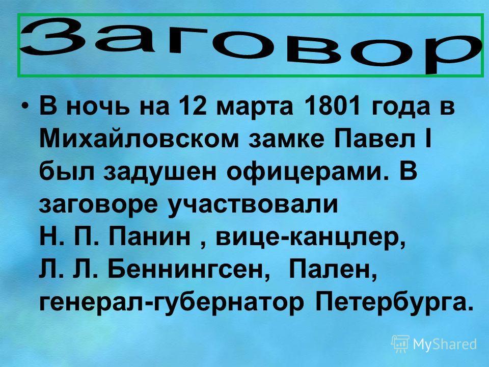 В ночь на 12 марта 1801 года в Михайловском замке Павел I был задушен офицерами. В заговоре участвовали Н. П. Панин, вице-канцлер, Л. Л. Беннингсен, Пален, генерал-губернатор Петербурга.