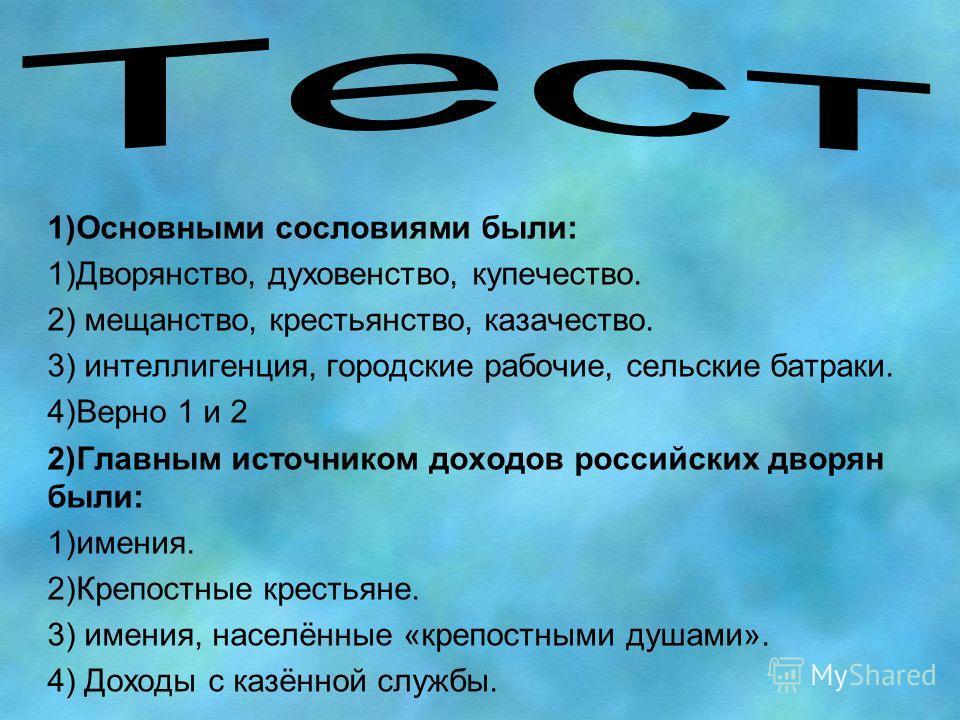 1)Основными сословиями были: 1)Дворянство, духовенство, купечество. 2) мещанство, крестьянство, казачество. 3) интеллигенция, городские рабочие, сельские батраки. 4)Верно 1 и 2 2)Главным источником доходов российских дворян были: 1)имения. 2)Крепостн