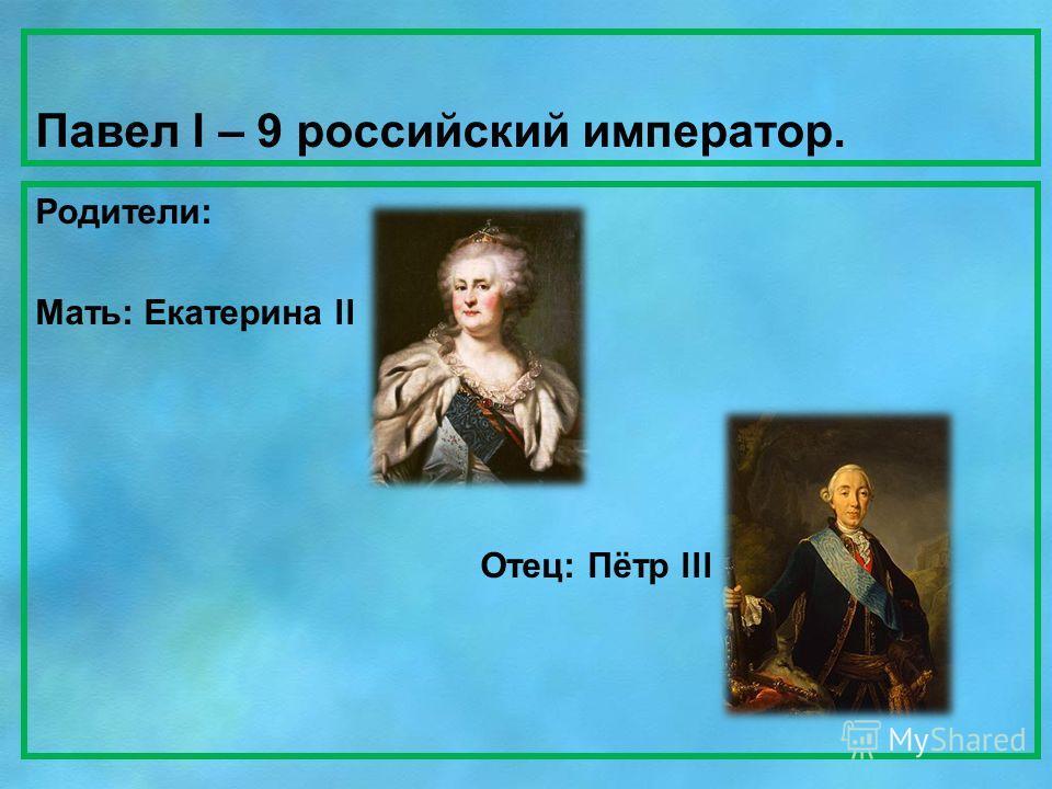 Павел l – 9 российский император. Родители: Мать: Екатерина ll Отец: Пётр lll