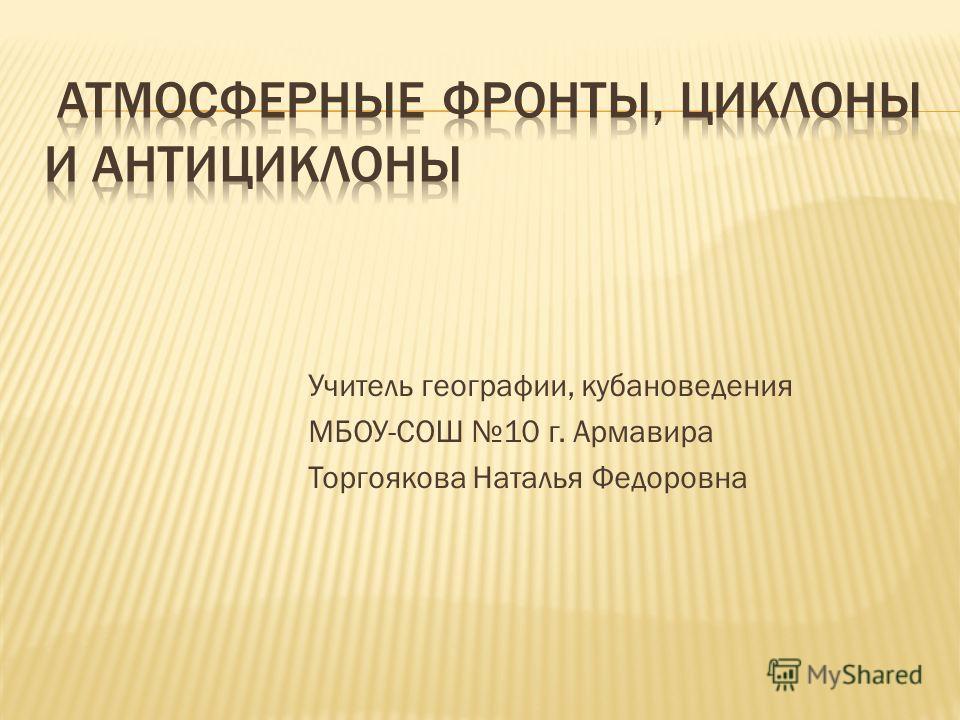 Учитель географии, кубановедения МБОУ-СОШ 10 г. Армавира Торгоякова Наталья Федоровна