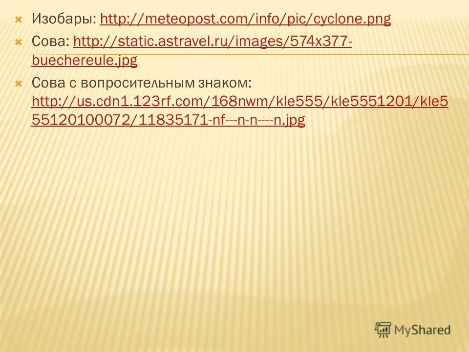 Изобары: http://meteopost.com/info/pic/cyclone.pnghttp://meteopost.com/info/pic/cyclone.png Сова: http://static.astravel.ru/images/574x377- buechereule.jpghttp://static.astravel.ru/images/574x377- buechereule.jpg Сова с вопросительным знаком: http://