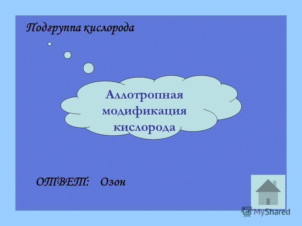 Аллотропная модификация кислорода Подгруппа кислорода ОТВЕТ:Озон