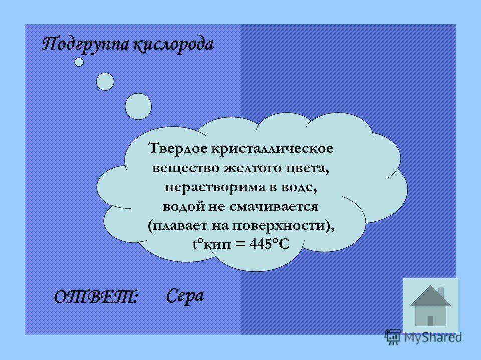 Твердое кристаллическое вещество желтого цвета, нерастворима в воде, водой не смачивается (плавает на поверхности), t°кип = 445°С Подгруппа кислорода ОТВЕТ: Сера