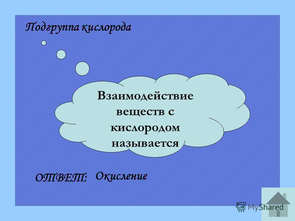 Взаимодействие веществ с кислородом называется Подгруппа кислорода ОТВЕТ: Окисление
