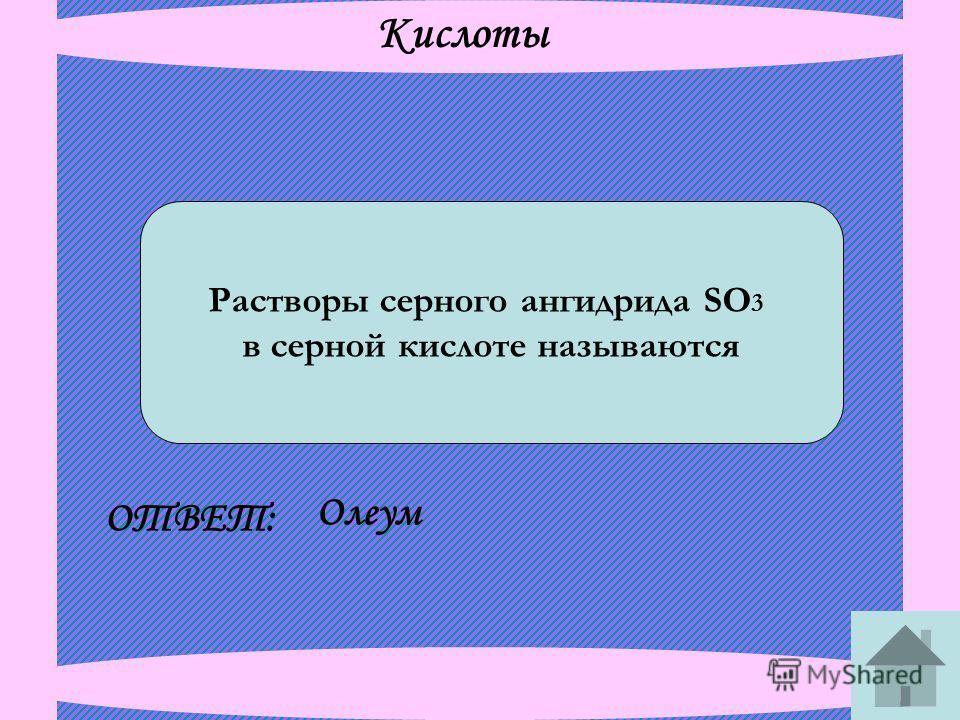 Кислоты Растворы серного ангидрида SO 3 в серной кислоте называются ОТВЕТ: Олеум