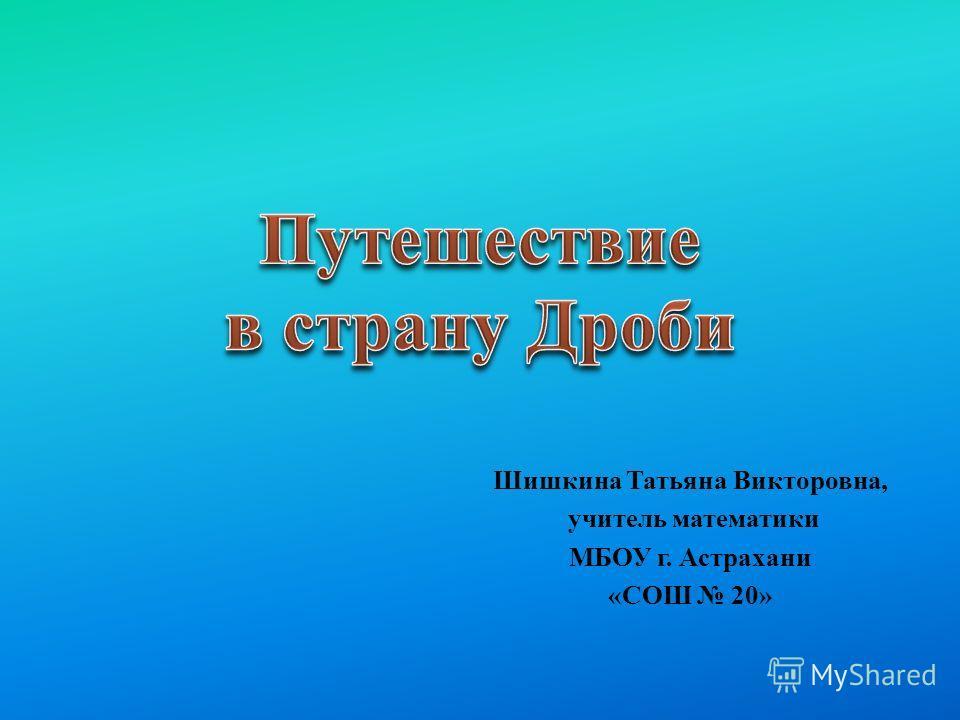 Шишкина Татьяна Викторовна, учитель математики МБОУ г. Астрахани «СОШ 20»