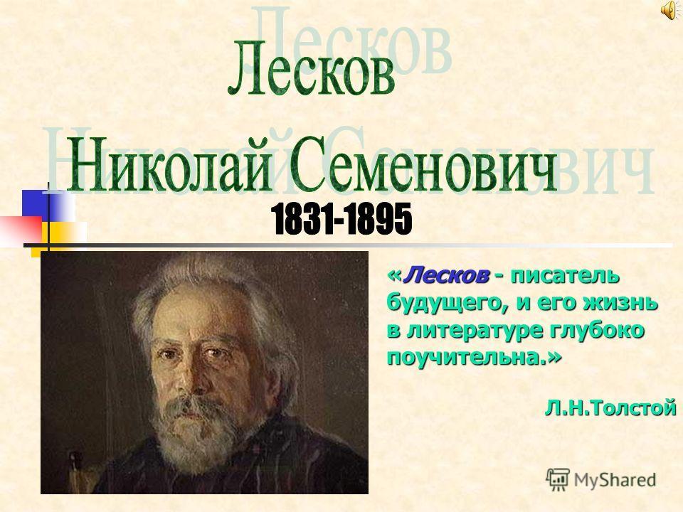 «Лесков - писатель будущего, и его жизнь в литературе глубоко поучительна.» Л.Н.Толстой