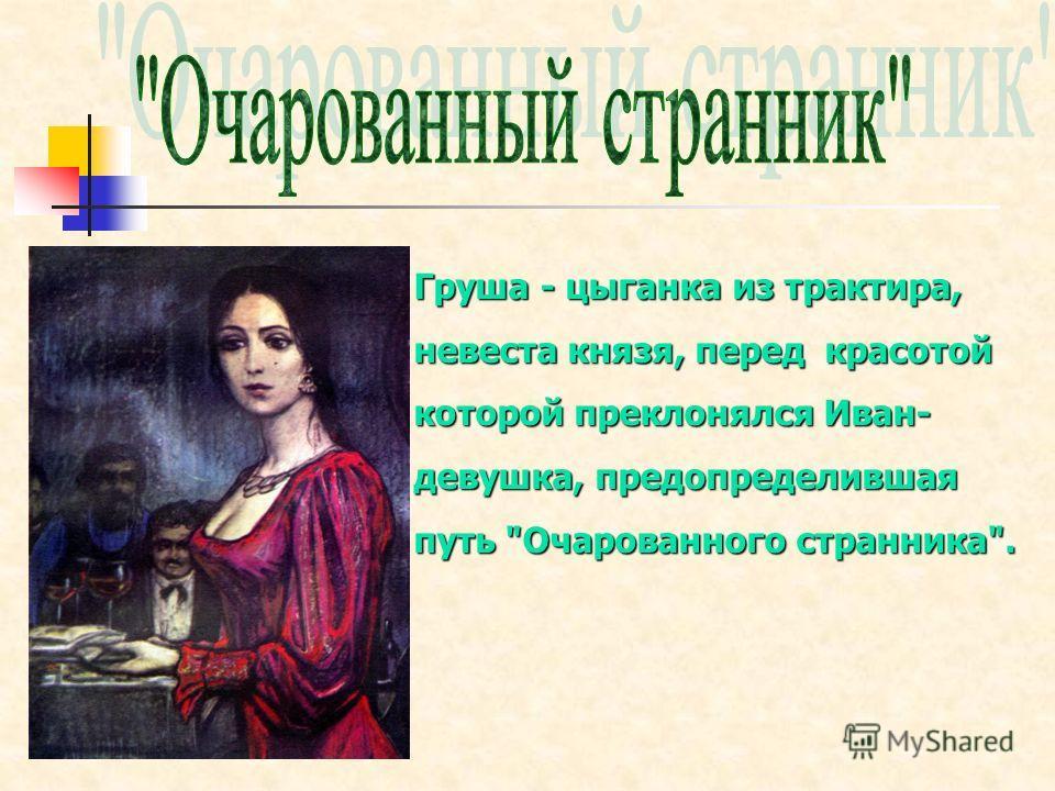 Груша - цыганка из трактира, невеста князя, перед красотой которой преклонялся Иван- девушка, предопределившая путь Очарованного странника.