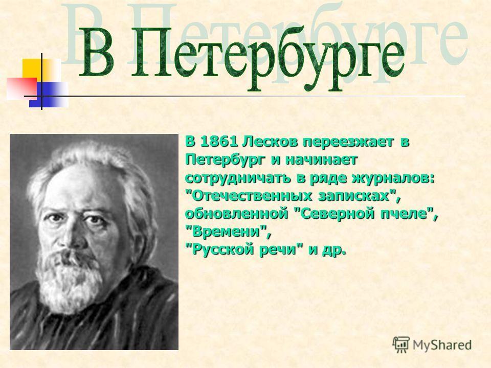 В 1861 Лесков переезжает в Петербург и начинает сотрудничать в ряде журналов: Отечественных записках, обновленной Северной пчеле, Времени, Русской речи и др.
