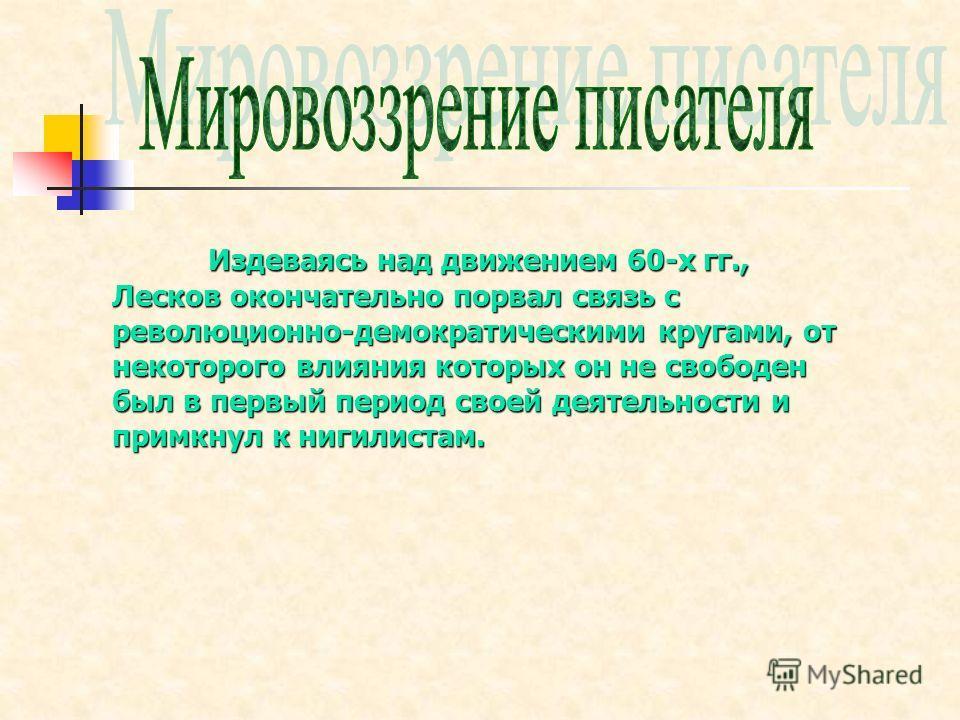 Издеваясь над движением 60-х гг., Лесков окончательно порвал связь с революционно-демократическими кругами, от некоторого влияния которых он не свободен был в первый период своей деятельности и примкнул к нигилистам.