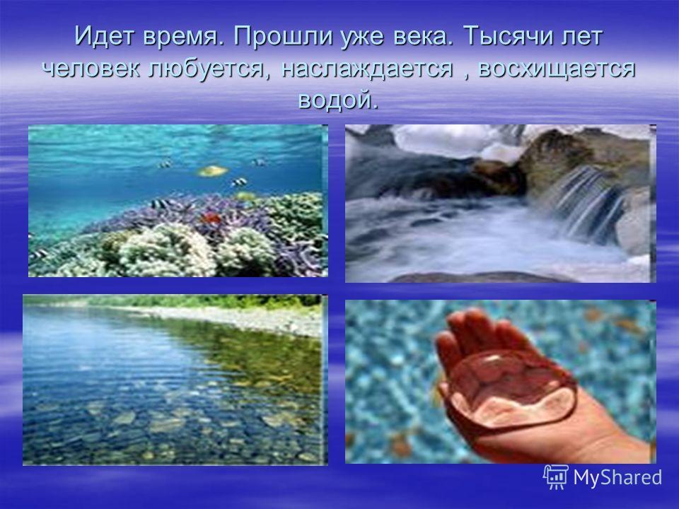Идет время. Прошли уже века. Тысячи лет человек любуется, наслаждается, восхищается водой.