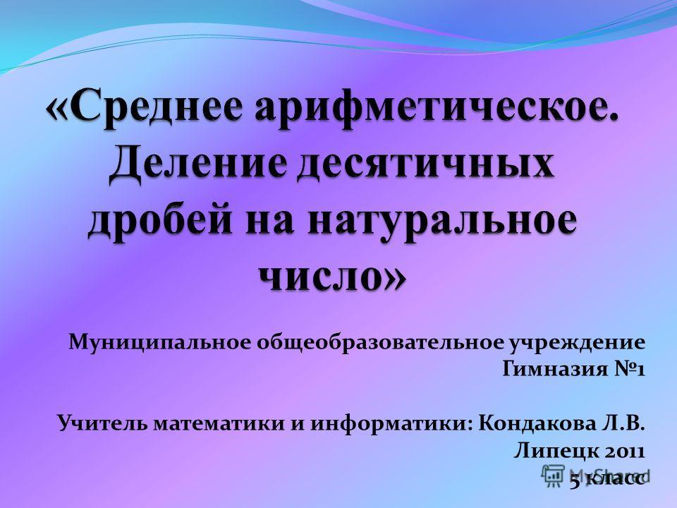 Муниципальное общеобразовательное учреждение Гимназия 1 Учитель математики и информатики: Кондакова Л.В. Липецк 2011 5 класс