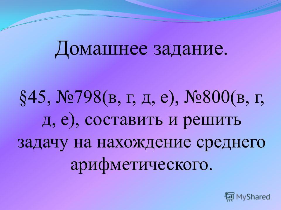 Домашнее задание. §45, 798(в, г, д, е), 800(в, г, д, е), составить и решить задачу на нахождение среднего арифметического.