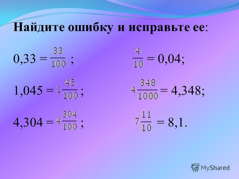 Найдите ошибку и исправьте ее: 0,33 = ; = 0,04; 1,045 = ; = 4,348; 4,304 = ; = 8,1.