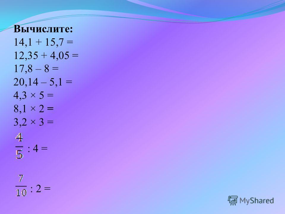 Вычислите: 14,1 + 15,7 = 12,35 + 4,05 = 17,8 – 8 = 20,14 – 5,1 = 4,3 × 5 = 8,1 × 2 = 3,2 × 3 = : 4 = : 2 =