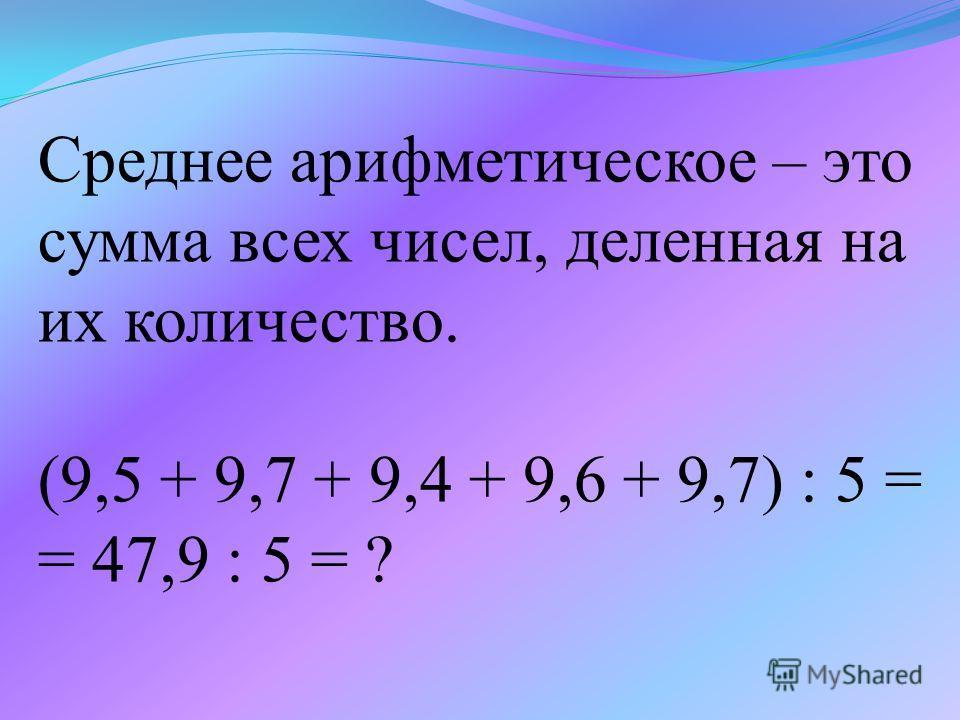 Среднее арифметическое – это сумма всех чисел, деленная на их количество. (9,5 + 9,7 + 9,4 + 9,6 + 9,7) : 5 = = 47,9 : 5 = ?