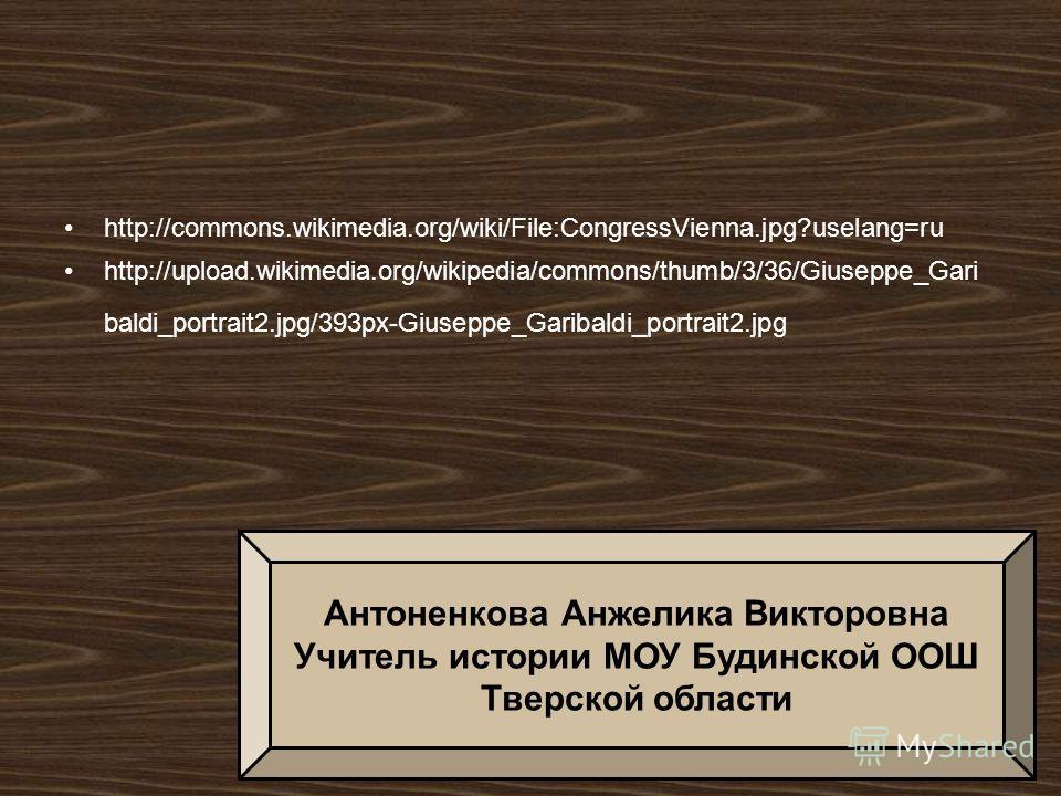 http://commons.wikimedia.org/wiki/File:CongressVienna.jpg?uselang=ru http://upload.wikimedia.org/wikipedia/commons/thumb/3/36/Giuseppe_Gari baldi_portrait2.jpg/393px-Giuseppe_Garibaldi_portrait2. jpg Антоненкова Анжелика Викторовна Учитель истории МО