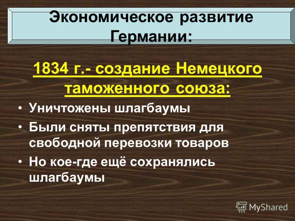1834 г.- создание Немецкого таможенного союза: Уничтожены шлагбаумы Были сняты препятствия для свободной перевозки товаров Но кое-где ещё сохранялись шлагбаумы Экономическое развитие Германии: