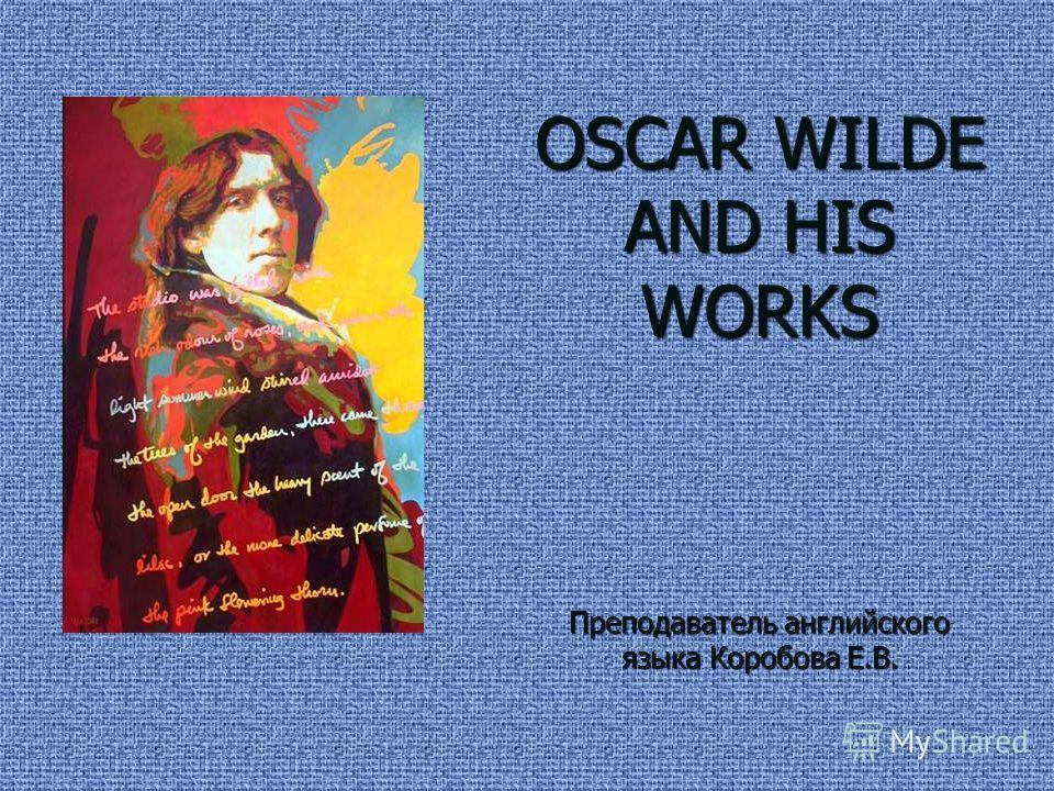 OSCAR WILDE AND HIS WORKS Преподаватель английского языка Коробова Е.В.