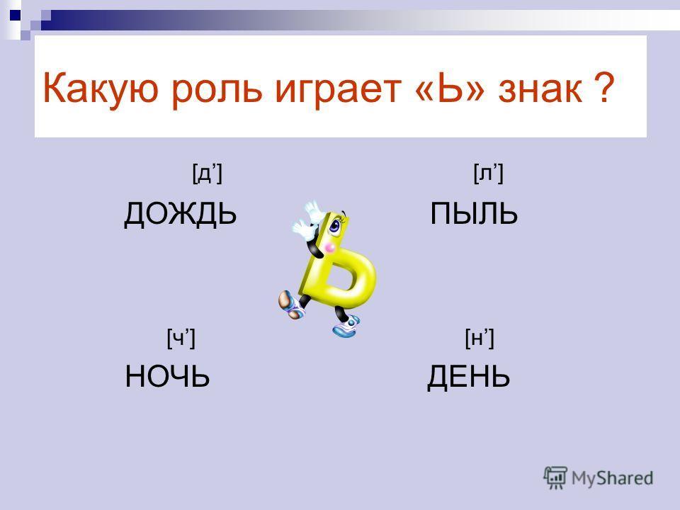 Какую роль играет «Ь» знак ? [д] [л] ДОЖДЬ ПЫЛЬ [ч] [н] НОЧЬ ДЕНЬ