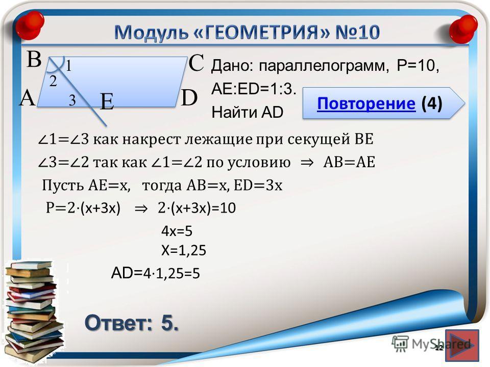 Повторение (4) Повторение (4) Ответ: 5. Дано: параллелограмм, P=10, АЕ:ЕD=1:3. Найти AD 12 В А D С Е 1 2 3 1=3 как накрест лежащие при секущей ВЕ 3=2 так как 1=2 по условиюАВ=АЕ Пусть АЕ=х,тогда АВ=х, ЕD=3 х Р=2 (х+3 х) 2 (х+3 х)=10 4 х=5 Х=1,25 AD=