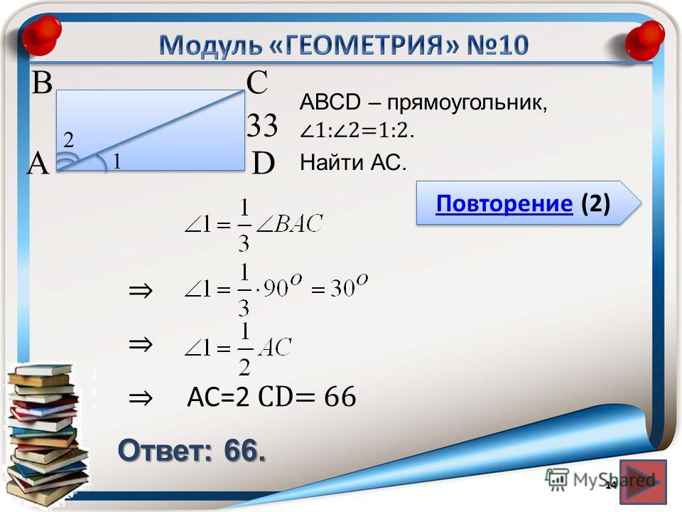 Повторение (2) Повторение (2) Ответ: 66. АВСD – прямоугольник, 1:2=1:2. Найти АС. 14 В А D С 33 1 2 АС=2 СD= 66