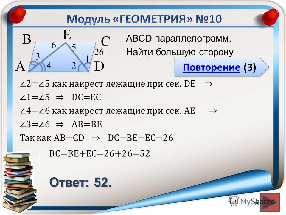 Повторение (3) Повторение (3) Ответ: 52. АВСD параллелограмм. Найти большую сторону 16 2 3 4 1 26 В А D С 2=5 как накрест лежащие при сек. DЕ 4=6 как накрест лежащие при сек. АЕ DC=ЕC Е 6 5 1=5 АВ=ВЕ3=6 DC=ВЕ=ЕС=26Так как АВ=СD ВC=ВЕ+ЕС=26+26=52