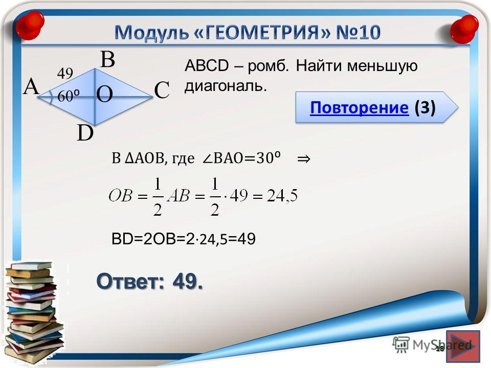 Повторение (3) Повторение (3) Ответ: 49. АВСD – ромб. Найти меньшую диагональ. 18 В А D С 49 60 О В АОВ, где ВАО=30 ВD=2ОВ=2 24,5 =49