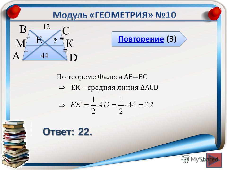 Повторение (3) Повторение (3) Ответ: 22. 20 В А D С 44 12 М К Е ? По теореме Фалеса АЕ=ЕС ЕК – средняя линия АСD
