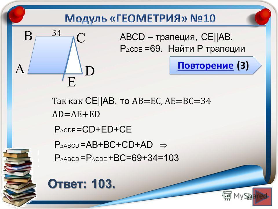 Повторение (3) Повторение (3) Ответ: 103. АВСD – трапеция, СЕ||АВ. P CDЕ =69. Найти P трапеции 22 В А D С 34 Е Так как СЕ||АВ, то АВ=ЕС, АЕ=ВС=34 АD=АЕ+ЕD P CDЕ =CD+ЕD+СЕ PАВCD =АВ+ВС+CD+АD PАВCD =P CDЕ +ВС=69+34=103