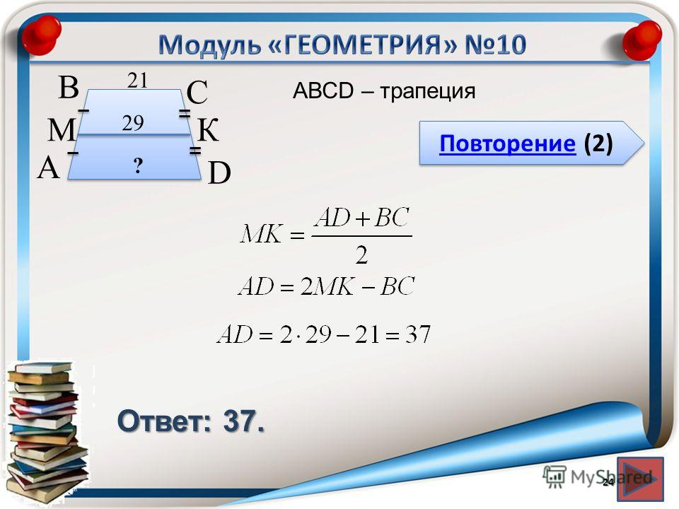 Повторение (2) Повторение (2) Ответ: 37. АВСD – трапеция 24 В А D С 29 21 М К ?