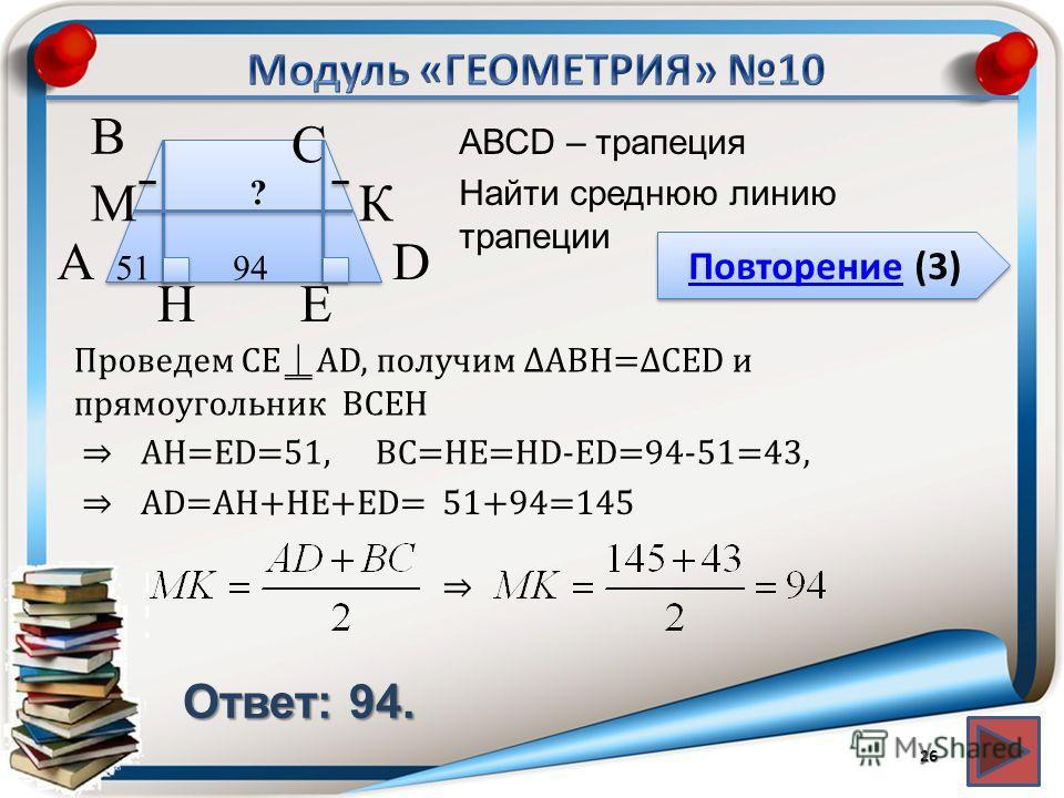 Повторение (3) Повторение (3) Ответ: 94. АВСD – трапеция Найти среднюю линию трапеции 26 В А D С 949451 H ? КМ Проведем СЕAD, получим ABH=CED и прямоугольник BCEH AD=AH+HE+ЕD= E 51+94=145 AH=ЕD=51,BC=HE=HD-ED=94-51=43,