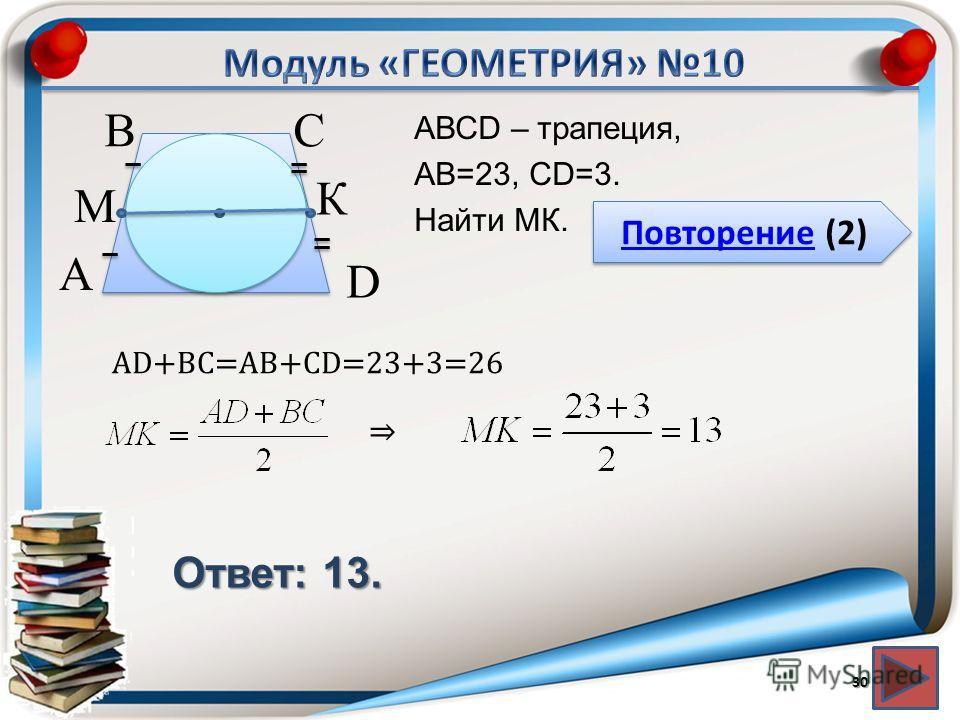 Повторение (2) Повторение (2) Ответ: 13. АВСD – трапеция, АВ=23, CD=3. Найти МК. 30 В А D С М К AD+BC=AB+CD=23+3=26