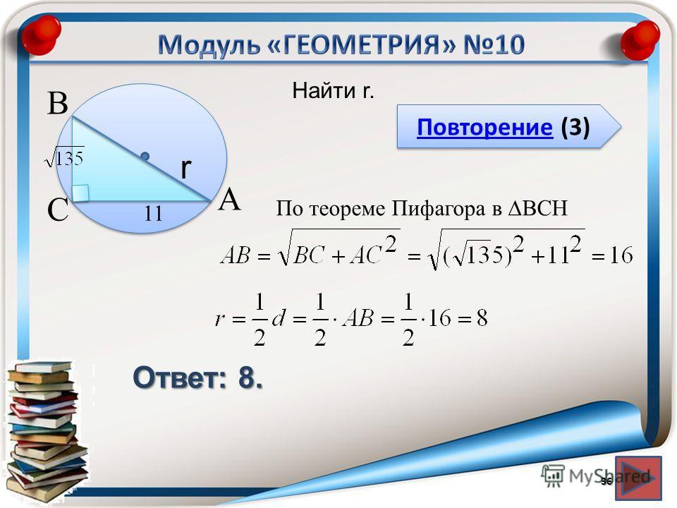 Повторение (3) Повторение (3) Ответ: 8. Найти r. 36 В А С r 11 По теореме Пифагора в BCH