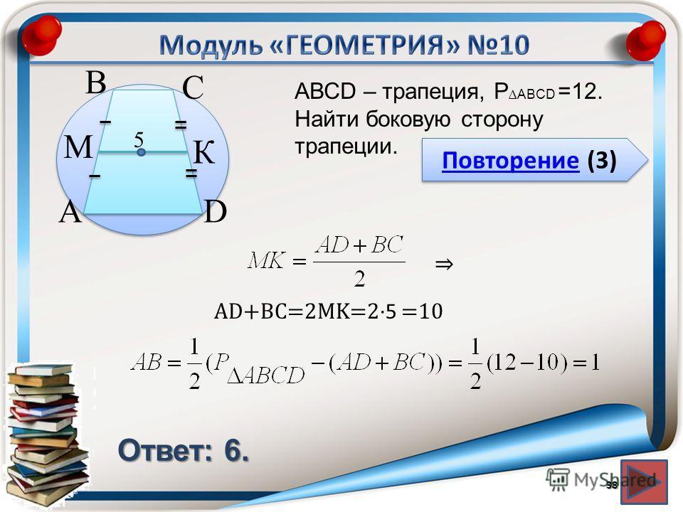 Повторение (3) Повторение (3) Ответ: 6. АВСD – трапеция, P ABCD =12. Найти боковую сторону трапеции. 38 В А С D К M 5 AD+BC=2MK=25 =10