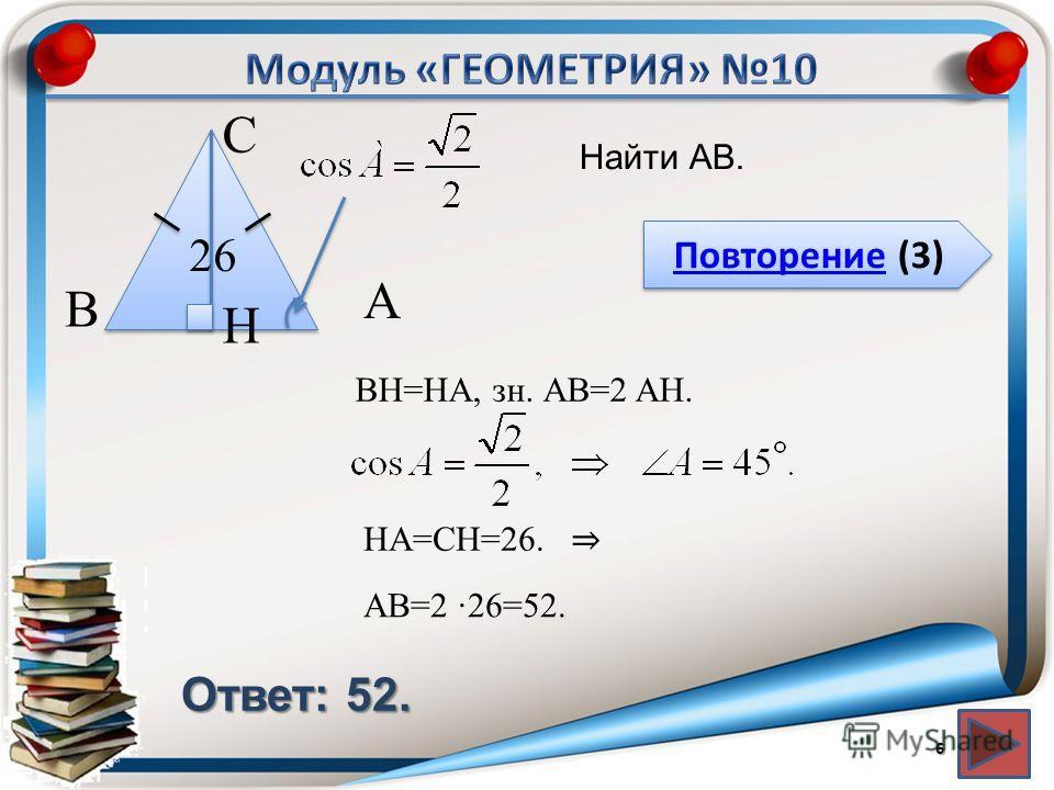 Повторение (3) Повторение (3) Ответ: 52. Найти АВ. 6 В С А 26 BH=HA, зн. АВ=2 AH. H HA=СH=26. АВ=2 26=52.