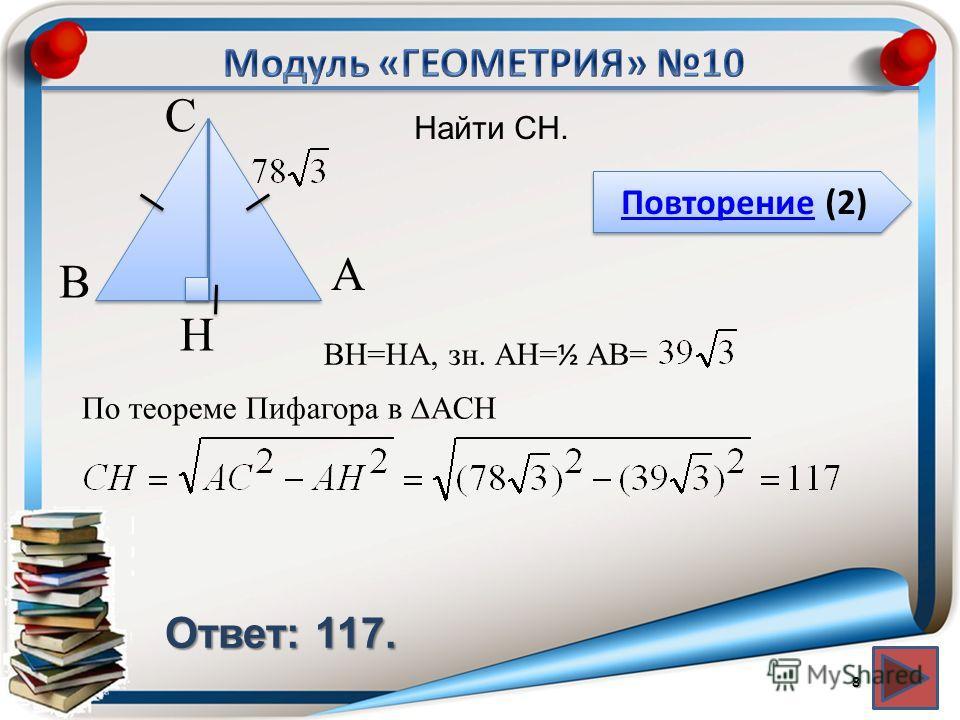 Повторение (2) Повторение (2) Ответ: 117. Найти CH. 8 В А H С BH=HA, зн. АH= ½ AB= По теореме Пифагора в ACH