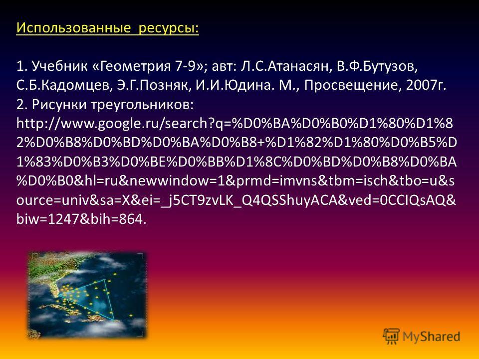 Использованные ресурсы: 1. Учебник «Геометрия 7-9»; авт: Л.С.Атанасян, В.Ф.Бутузов, С.Б.Кадомцев, Э.Г.Позняк, И.И.Юдина. М., Просвещение, 2007 г. 2. Рисунки треугольников: http://www.google.ru/search?q=%D0%BA%D0%B0%D1%80%D1%8 2%D0%B8%D0%BD%D0%BA%D0%B