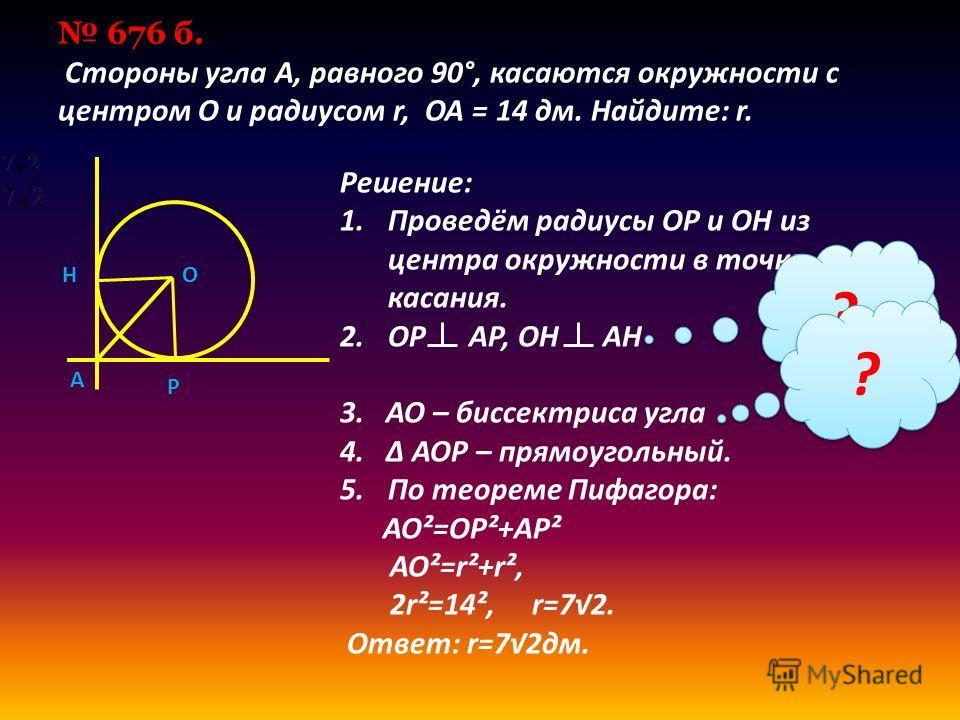 676 б. Cтороны угла А, равного 90°, касаются окружности с центром О и радиусом r, ОА = 14 дм. Найдите: r. Решение: 1.Проведём радиусы OP и OH из центра окружности в точки касания. 2. OP AP, OH AH 3. AO – биссектриса угла 4. Δ AOP – прямоугольный. 5.