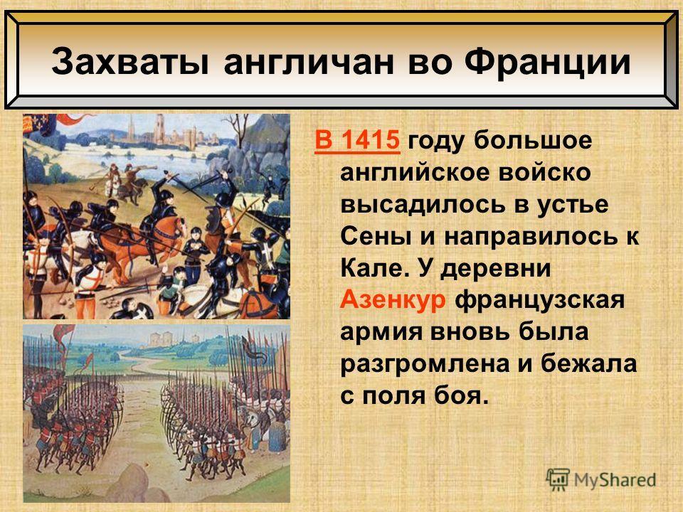 В 1415 году большое английское войско высадилось в устье Сены и направилось к Кале. У деревни Азенкур французская армия вновь была разгромлена и бежала с поля боя. Захваты англичан во Франции