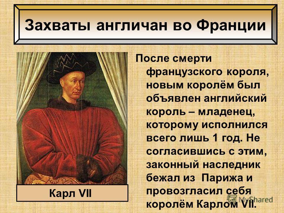 После смерти французского короля, новым королём был объявлен английский король – младенец, которому исполнился всего лишь 1 год. Не согласившись с этим, законный наследник бежал из Парижа и провозгласил себя королём Карлом VII. Захваты англичан во Фр