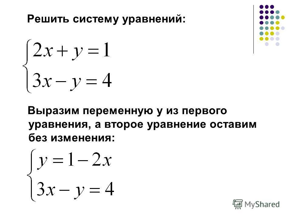 Решить систему уравнений: Выразим переменную у из первого уравнения, а второе уравнение оставим без изменения:
