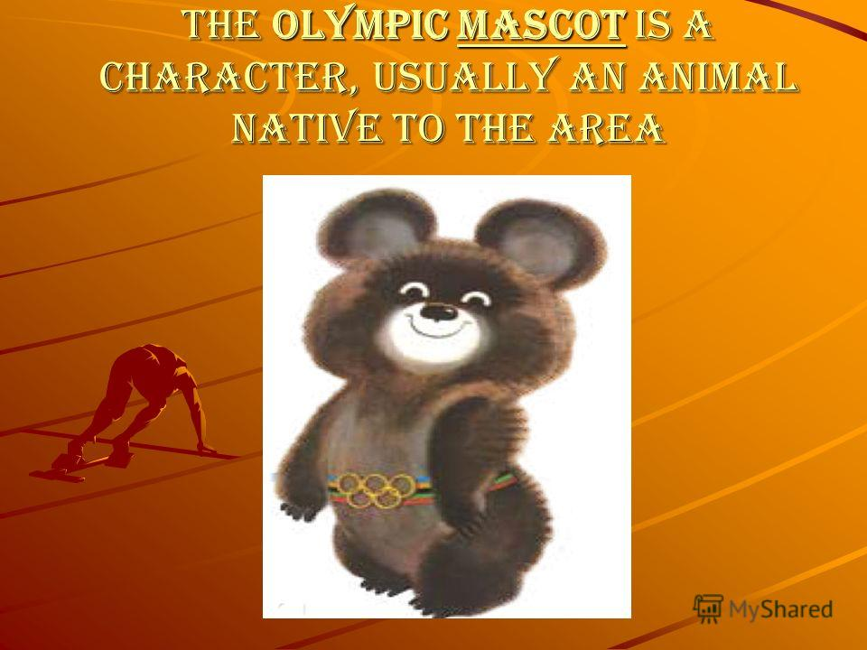 The Olympic mascot is a character, usually an animal native to the area mascot