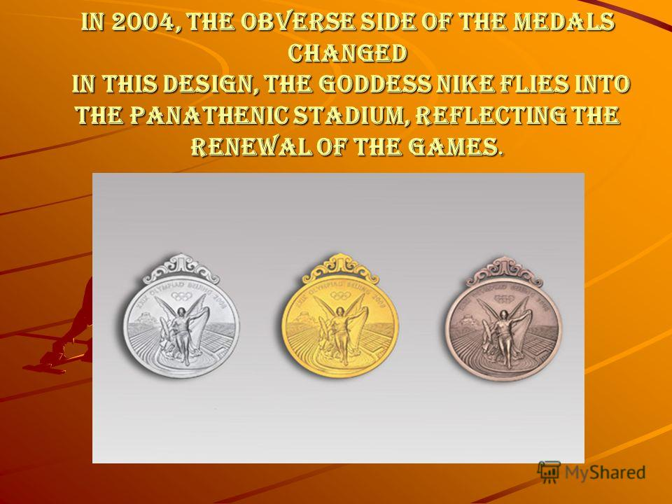 In 2004, the obverse side of the medals changed In this design, the goddess Nike flies into the Panathenic stadium, reflecting the renewal of the games.