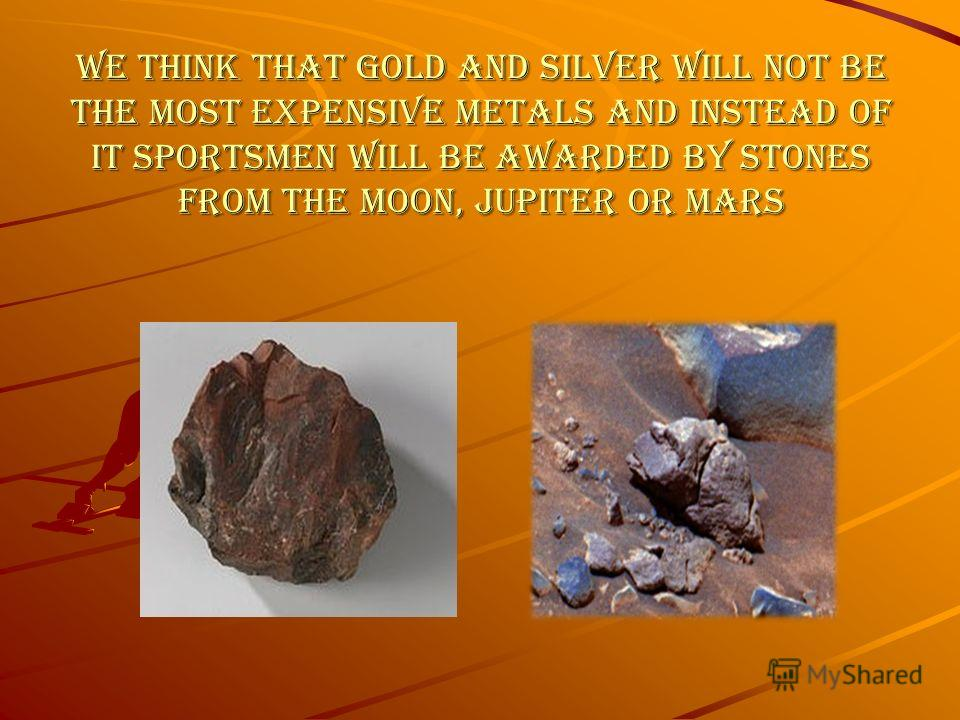 We think that gold and silver will not be the most expensive metals and instead of it sportsmen will be awarded by stones from the Moon, Jupiter or Mars