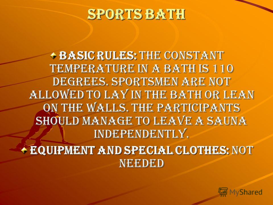 Sports bath Basic rules: the constant temperature in a bath is 110 degrees. Sportsmen are not allowed to lay in the bath or lean on the walls. The participants should manage to leave a sauna independently. Equipment and special clothes: not needed