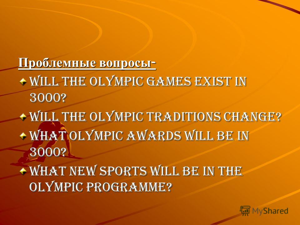 Проблемные вопросы - Will the Olympic Games exist in 3000? Will the Olympic traditions change? What Olympic Awards will be in 3000? What new sports will be in the Olympic programme?