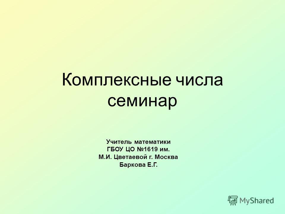 Комплексные числа семинар Учитель математики ГБОУ ЦО 1619 им. М.И. Цветаевой г. Москва Баркова Е.Г.