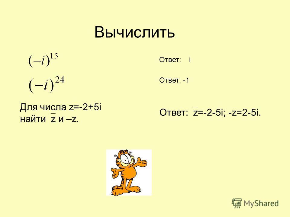 Для числа z=-2+5i найти z и –z. Вычислить Ответ: i Ответ: -1 Ответ: z=-2-5i; -z=2-5i.