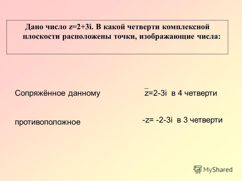 Дано число z=2+3i. В какой четверти комплексной плоскости расположены точки, изображающие числа: Сопряжённое данному противоположное z=2-3i в 4 четверти -z= -2-3i в 3 четверти